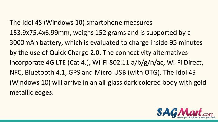 The Idol 4S (Windows 10) smartphone measures 153.9x75.4x6.99mm, weighs 152 grams and is supported by a 3000mAh battery, which is evaluated to charge inside 95 minutes by the use of Quick Charge 2.0. The connectivity alternatives incorporate 4G LTE (Cat 4.), Wi-Fi 802.11 a/b/g/n/ac, Wi-Fi Direct, NFC, Bluetooth 4.1, GPS and Micro-USB (with OTG). The Idol 4S (Windows 10) will arrive in an all-glass dark colored body with gold metallic edges.