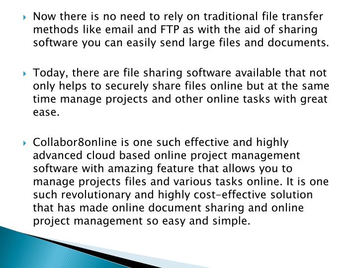 Now there is no need to rely on traditional file transfer methods like email and FTP as with the aid of sharing software you can easily send large files and documents