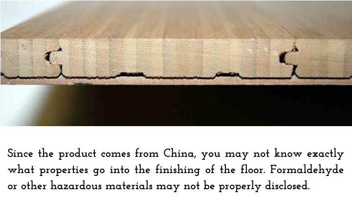 Since the product comes from China, you may not know exactly what properties go into the finishing of the floor. Formaldehyde or other hazardous materials may not be properly disclosed.