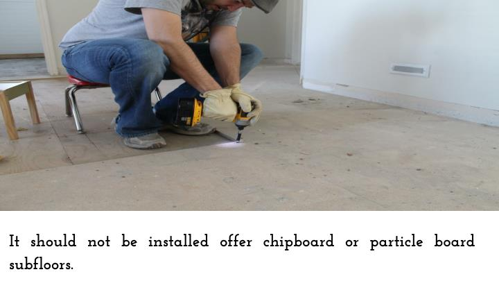 It should not be installed offer chipboard or particle board subfloors.