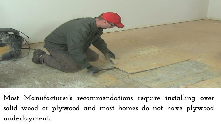 Most Manufacturer's recommendations require installing over solid wood or plywood and most homes do not have plywood underlayment.