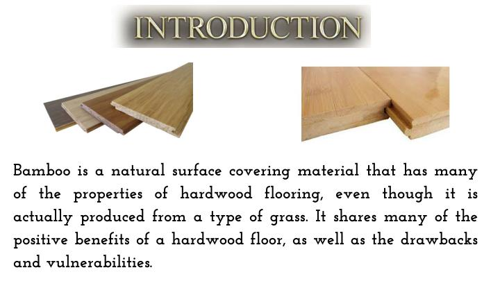 Bamboo is a natural surface covering material that has many of the properties of hardwood flooring, even though it is actually produced from a type of grass. It shares many of the positive benefits of a hardwood floor, as well as the drawbacks and vulnerabilities.