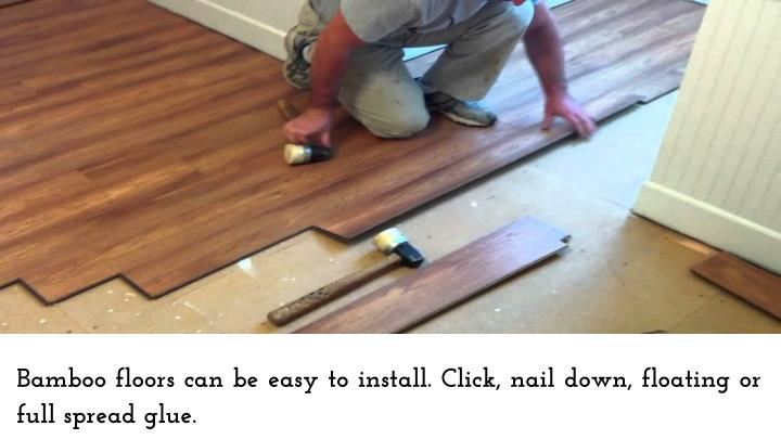 Bamboo floors can be easy to install. Click, nail down, floating or full spread glue.