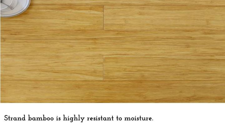Strand bamboo is highly resistant to moisture.