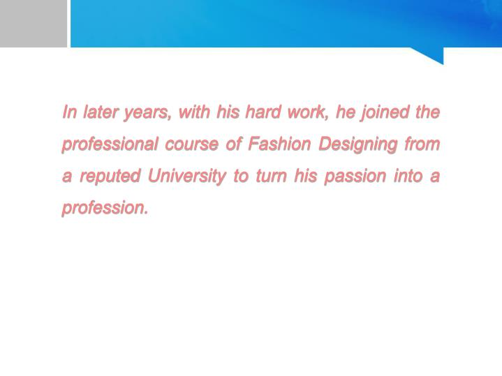 In later years, with his hard work, he joined the professional course of Fashion Designing from a reputed University to turn his passion into a profession.