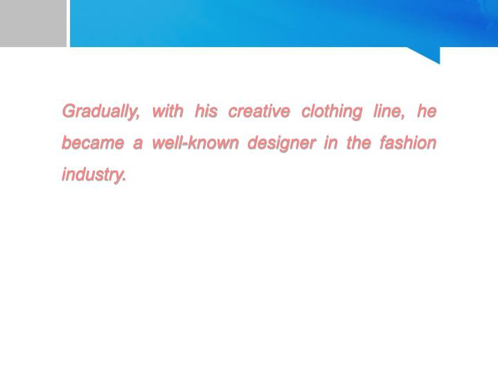 Gradually, with his creative clothing line, he became a well-known designer in the fashion industry.