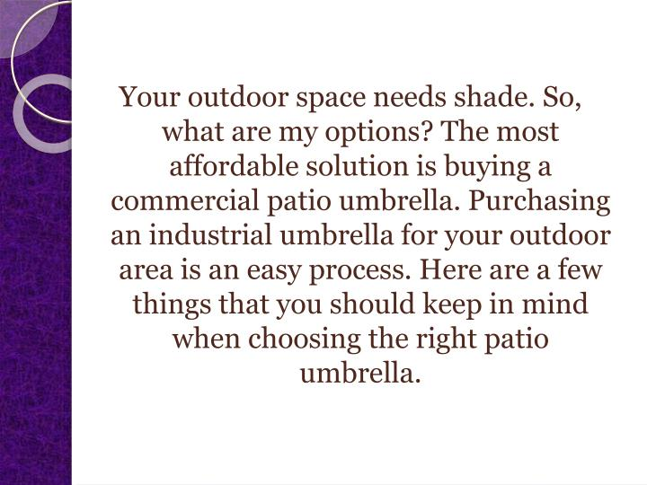Your outdoor space needs shade. So, what are my options? The most affordable solution is buying a commercial patio umbrella. Purchasing an industrial umbrella for your outdoor area is an easy process. Here are a few things that you should keep in mind when choosing the right patio umbrella.