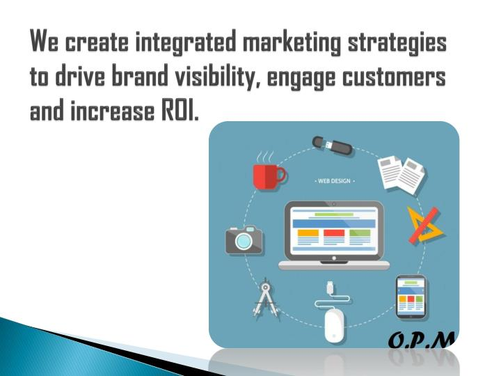 We create integrated marketing strategies to drive brand visibility, engage customers and increase ROI.