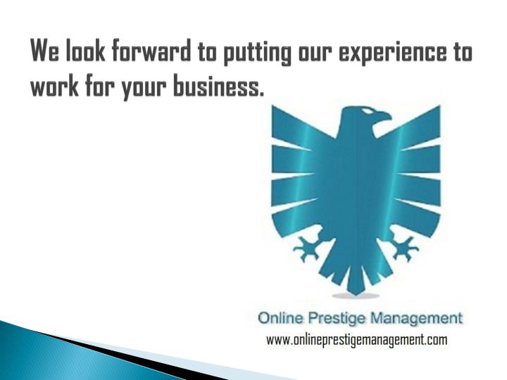 We look forward to putting our experience to work for your business.