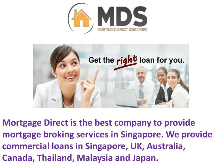 Mortgage Direct is the best company to provide mortgage broking services in Singapore. We provide commercial loans in Singapore, UK, Australia, Canada, Thailand, Malaysia and Japan.