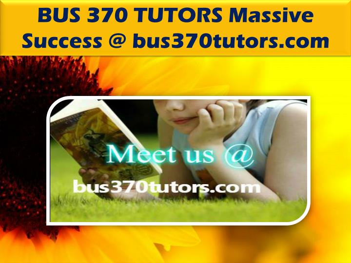 BUS 370 TUTORS Massive Success @ bus370tutors.com