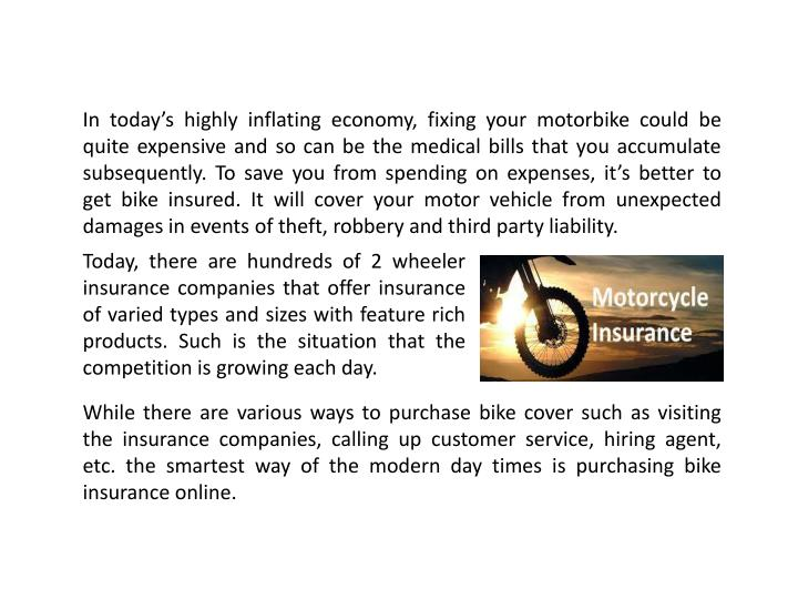 In today's highly inflating economy, fixing your motorbike could be quite expensive and so can be the medical bills that you accumulate subsequently. To save you from spending on expenses, it's better to get bike insured.