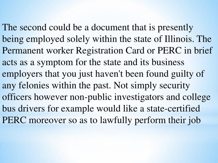 The second could be a document that is presently being employed solely within the state of Illinois. The Permanent worker Registration Card or PERC in brief acts as a symptom for the state and its business employers that you just haven't been found guilty of any felonies within the past. Not simply security officers however non-public investigators and college bus drivers for example would like a state-certified PERC moreover so as to lawfully perform their job