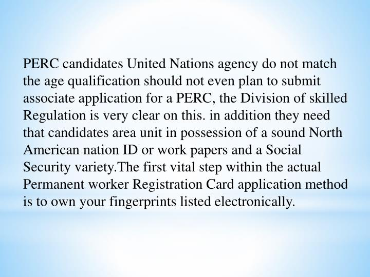 PERC candidates United Nations agency do not match the age qualification should not even plan to submit associate application for a PERC, the Division of skilled Regulation is very clear on this. in addition they need that candidates area unit in possession of a sound North American nation ID or work papers and a Social Security