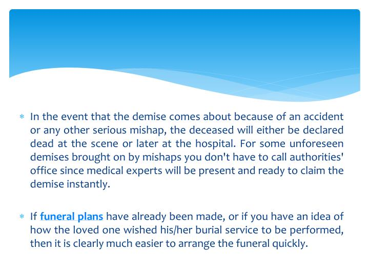 In the event that the demise comes about because of an accident or any other serious mishap, the deceased will either be declared dead at the scene or later at the hospital. For some unforeseen demises brought on by mishaps you don't have to call authorities' office since medical experts will be present and ready to claim the demise instantly.