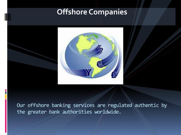 Our offshore banking services are regulated authentic by the greater bank authorities worldwide.