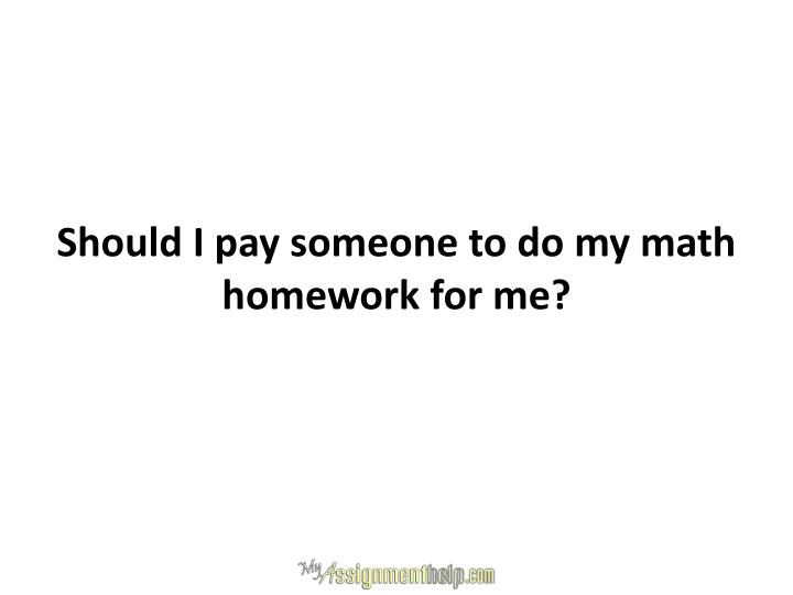 Should I pay someone to do my math homework for me?