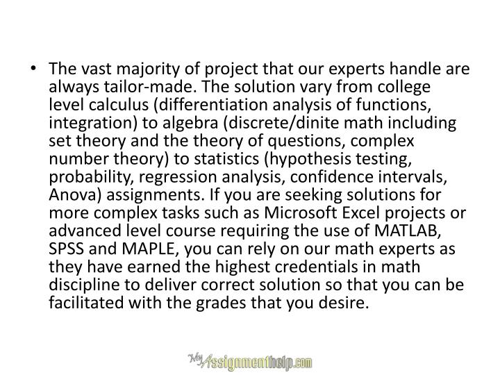The vast majority of project that our experts handle are always tailor-made. The solution vary from college level calculus (differentiation analysis of functions, integration) to algebra (discrete/