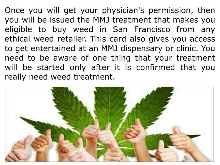 Once you will get your physician's permission, then you will be issued the MMJ treatment that makes you eligible to buy weed in San Francisco from any ethical weed retailer. This card also gives you access to get entertained at an MMJ dispensary or clinic. You need to be aware of one thing that your treatment will be started only after it is confirmed that you really need weed treatment.