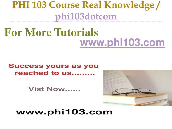 Phi 103 course real knowledge phi103dotcom