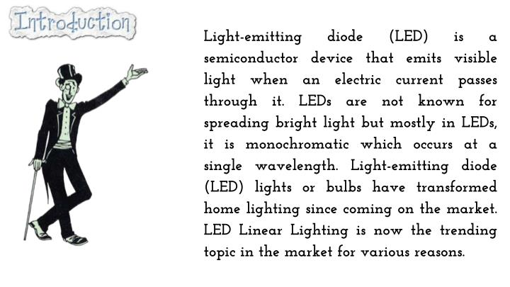 Light-emitting diode (LED) is a semiconductor device that emits visible light when an electric current passes through it. LEDs are not known for spreading bright light but mostly in LEDs, it is monochromatic which occurs at a single wavelength. Light-emitting diode (LED) lights or bulbs have transformed home lighting since coming on the market. LED Linear Lighting is now the trending topic in the market for various reasons.