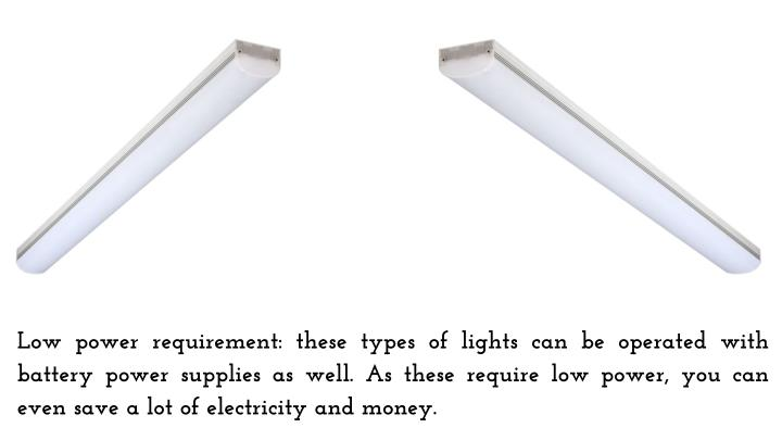 Low power requirement: these types of lights can be operated with battery power supplies as well. As these require low power, you can even save a lot of electricity and money.