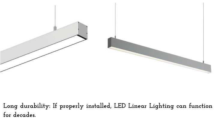 Long durability: If properly installed, LED Linear Lighting can function for decades.