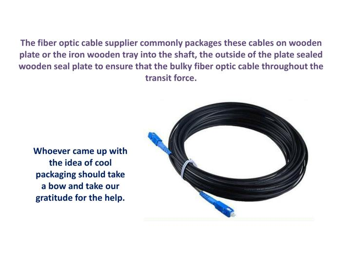 The fiber optic cable supplier commonly packages these cables on wooden plate or the iron wooden tray into the shaft, the outside of the plate sealed wooden seal plate to ensure that the bulky fiber optic cable throughout the transit force.