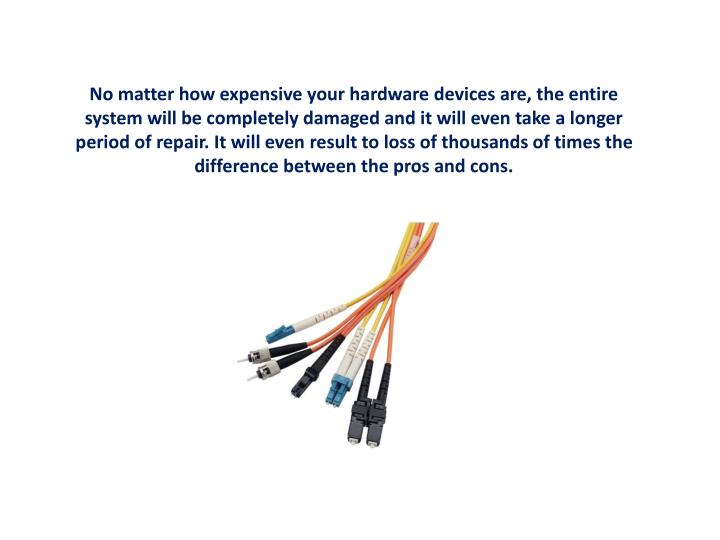 No matter how expensive your hardware devices are, the entire system will be completely damaged and ...