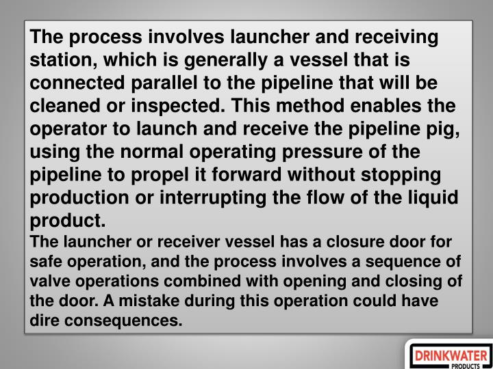 The process involves launcher and receiving station, which is generally a vessel that is connected parallel to the pipeline that will be cleaned or inspected. This method enables the operator to launch and receive the pipeline pig, using the normal operating pressure of the pipeline to propel it forward without stopping production or interrupting the flow of the liquid product.