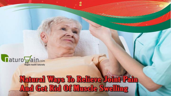 Natural ways to relieve joint pain and get rid of muscle swelling