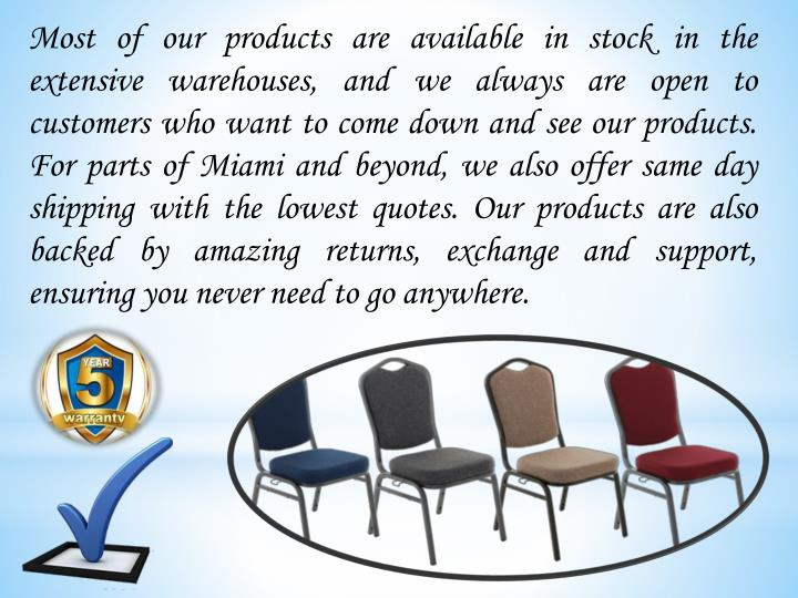 Most of our products are available in stock in the extensive warehouses, and we always are open to customers who want to come down and see our products. For parts of Miami and beyond, we also offer same day shipping with the lowest quotes. Our products are also backed by amazing returns, exchange and support, ensuring you never need to go anywhere.