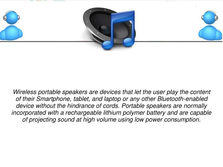 Wireless portable speakers are devices that let the user play the content of their Smartphone, tablet, and laptop or any other Bluetooth-enabled device without the hindrance of cords. Portable speakers are normally incorporated with a rechargeable lithium polymer battery and are capable of projecting sound at high volume using low power consumption.