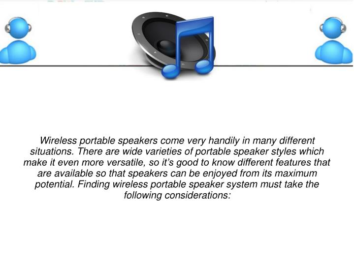 Wireless portable speakers come very handily in many different situations. There are wide varieties of portable speaker styles which make it even more versatile, so it's good to know different features that are available so that speakers can be enjoyed from its maximum potential. Finding wireless portable speaker system must take the following considerations: