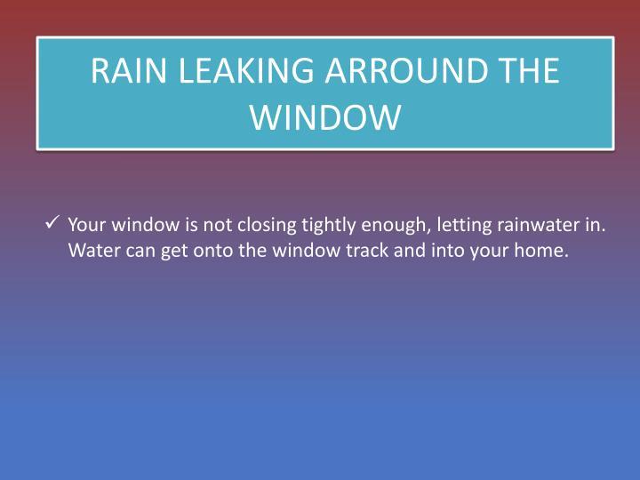 RAIN LEAKING ARROUND THE WINDOW