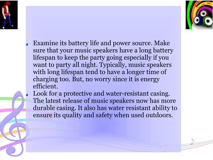Examine its battery life and power source. Make sure that your music speakers have a long battery lifespan to keep the party going especially if you want to party all night. Typically, music speakers with long lifespan tend to have a longer time of charging too. But, no worry since it is energy efficient.