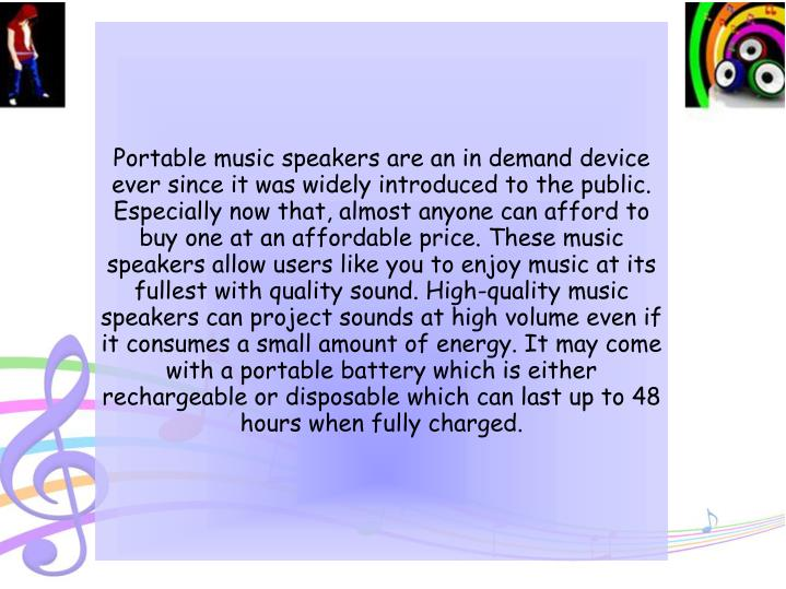 Portable music speakers are an in demand device ever since it was widely introduced to the public. Especially now that, almost anyone can afford to buy one at an affordable price. These music speakers allow users like you to enjoy music at its fullest with quality sound. High-quality music speakers can project sounds at high volume even if it consumes a small amount of energy. It may come with a portable battery which is either rechargeable or disposable which can last up to 48 hours when fully charged.