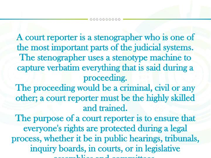 A court reporter is a stenographer who is one of the most important parts of the judicial systems.