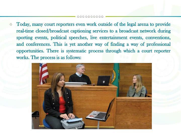 Today, many court reporters even work outside of the legal arena to provide real-time closed/broadcast captioning services to a broadcast network during sporting events, political speeches, live entertainment events, conventions, and conferences. This is yet another way of finding a way of professional opportunities. There is systematic process through which a court reporter works. The process is as follows:
