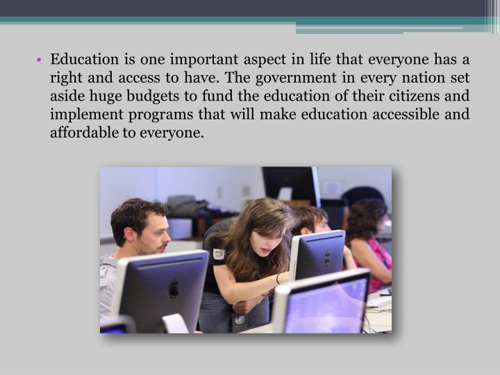 Education is one important aspect in life that everyone has a right and access to have. The governme...