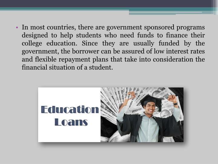 In most countries, there are government sponsored programs designed to help students who need funds to finance their college education. Since they are usually funded by the government, the borrower can be assured of low interest rates and flexible repayment plans that take into consideration the financial situation of a student.