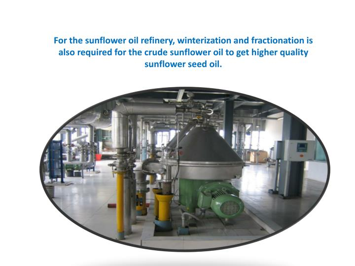 For the sunflower oil refinery, winterization and fractionation is also required for the crude sunfl...
