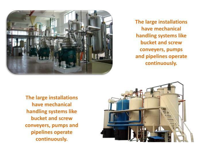 The large installations have mechanical handling systems like bucket and screw conveyers, pumps and pipelines operate continuously.