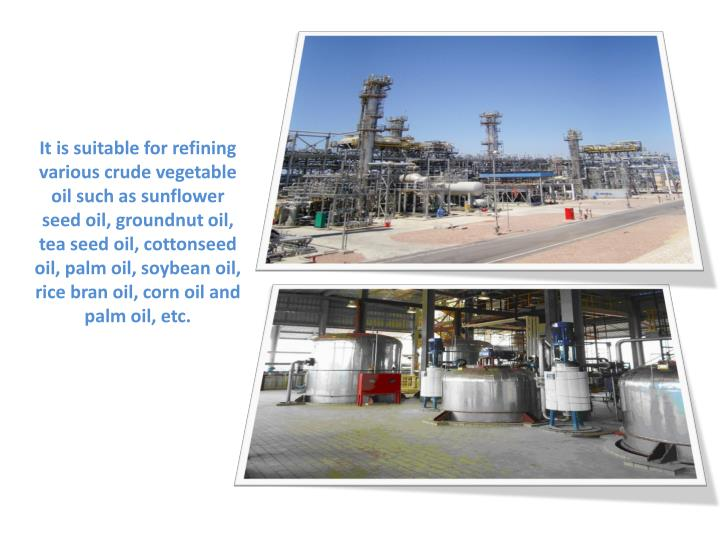 It is suitable for refining various crude vegetable oil such as sunflower seed oil, groundnut oil, tea seed oil, cottonseed oil, palm oil, soybean oil, rice bran oil, corn oil and palm oil, etc.