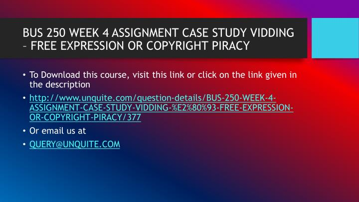 BUS 250 WEEK 4 ASSIGNMENT CASE STUDY VIDDING – FREE EXPRESSION OR COPYRIGHT PIRACY