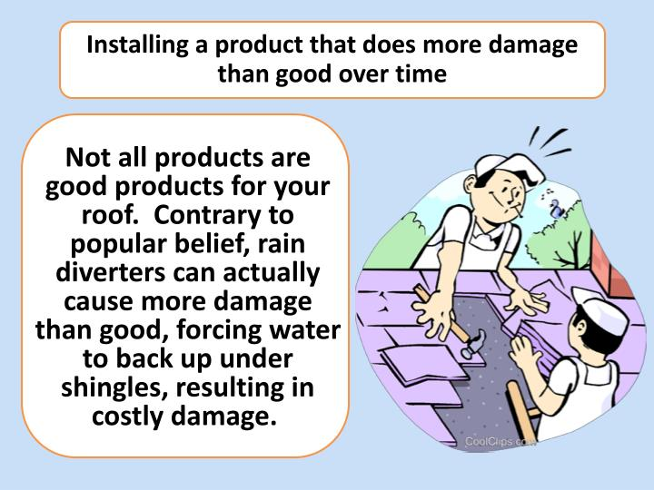 Installing a product that does more damage than good over