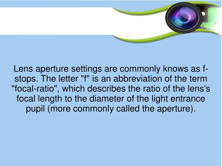 Lens aperture settings are commonly knows as f-stops. The letter