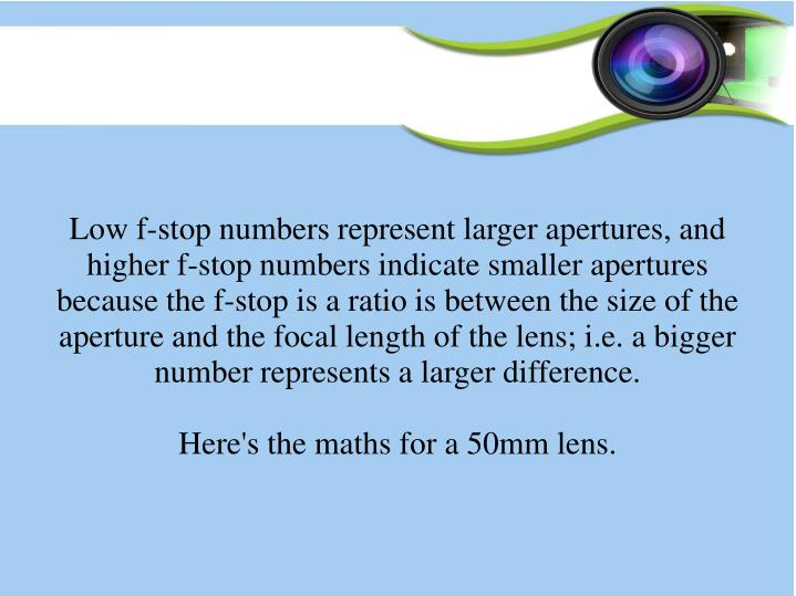 Low f-stop numbers represent larger apertures, and higher f-stop numbers indicate smaller apertures because the f-stop is a ratio is between the size of the aperture and the focal length of the lens; i.e. a bigger number represents a larger difference.