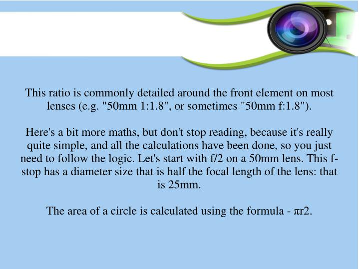 "This ratio is commonly detailed around the front element on most lenses (e.g. ""50mm 1:1.8"", or sometimes ""50mm f:1.8"")."