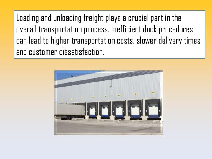 Loading and unloading freight plays a crucial part in the overall transportation process. Inefficient dock procedures can lead to higher transportation costs, slower delivery times and customer dissatisfaction.